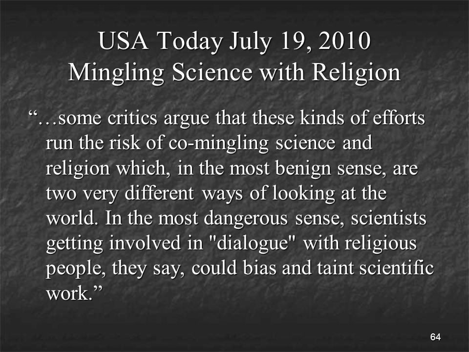 64 USA Today July 19, 2010 Mingling Science with Religion …some critics argue that these kinds of efforts run the risk of co-mingling science and religion which, in the most benign sense, are two very different ways of looking at the world.