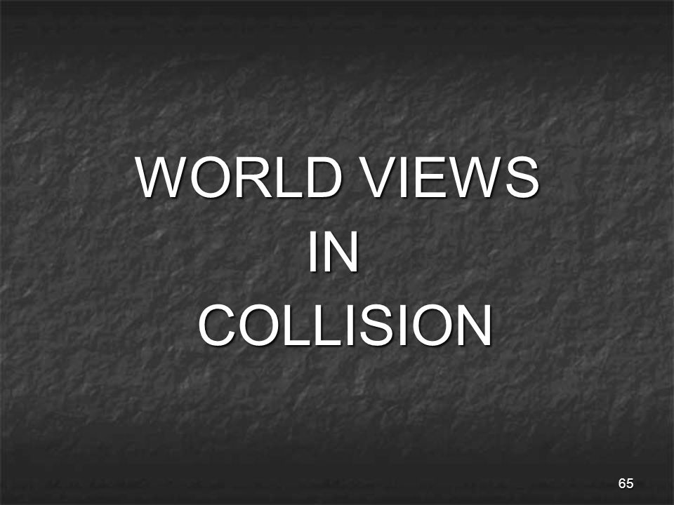65 WORLD VIEWS WORLD VIEWS IN IN COLLISION COLLISION