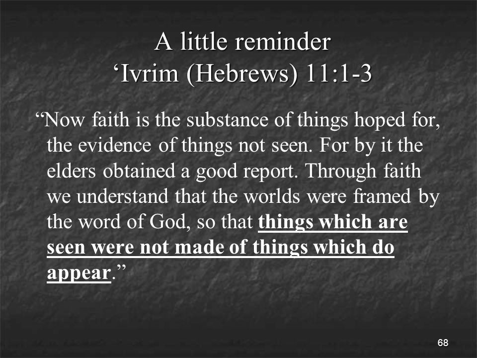 68 A little reminder 'Ivrim (Hebrews) 11:1-3 Now faith is the substance of things hoped for, the evidence of things not seen.