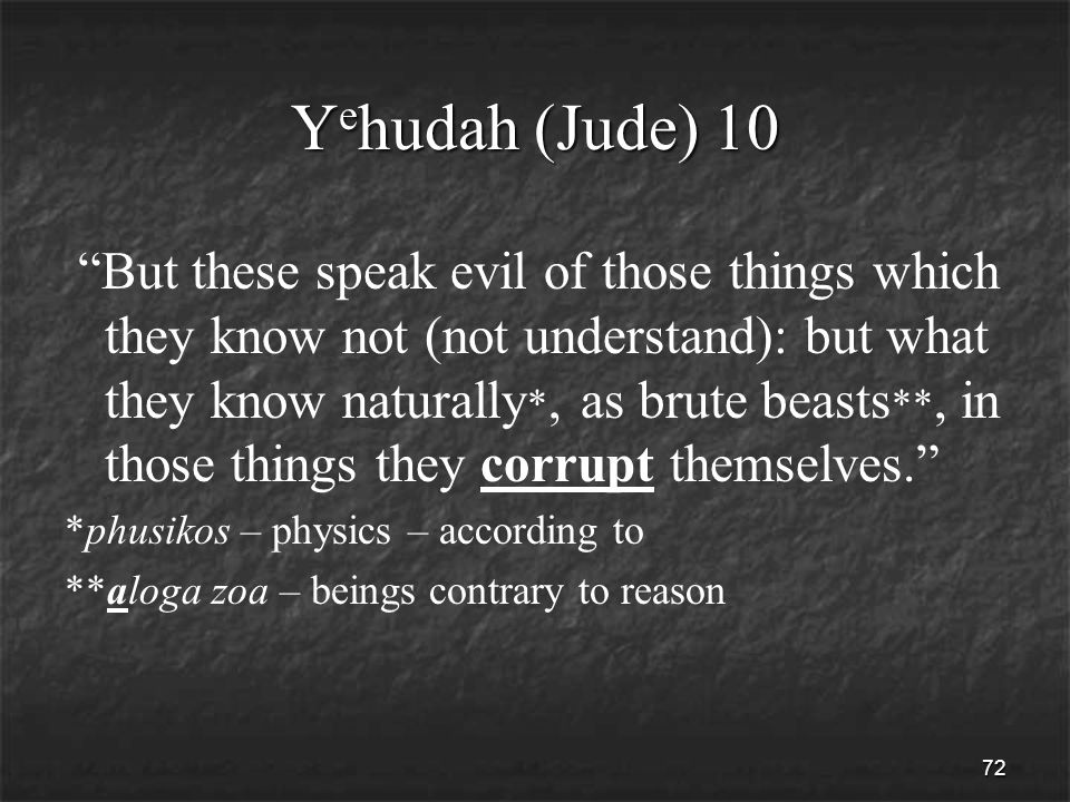 72 Y e hudah (Jude) 10 But these speak evil of those things which they know not (not understand): but what they know naturally *, as brute beasts **, in those things they corrupt themselves. *phusikos – physics – according to **aloga zoa – beings contrary to reason
