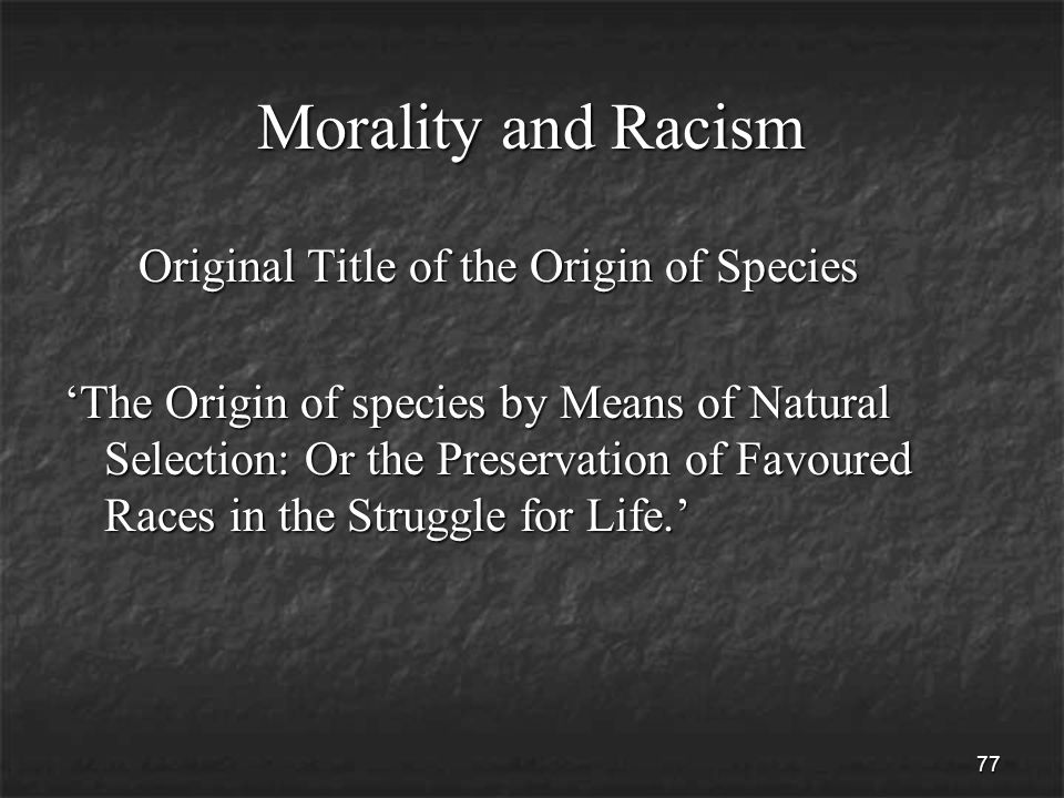 77 Morality and Racism Original Title of the Origin of Species Original Title of the Origin of Species 'The Origin of species by Means of Natural Selection: Or the Preservation of Favoured Races in the Struggle for Life.'