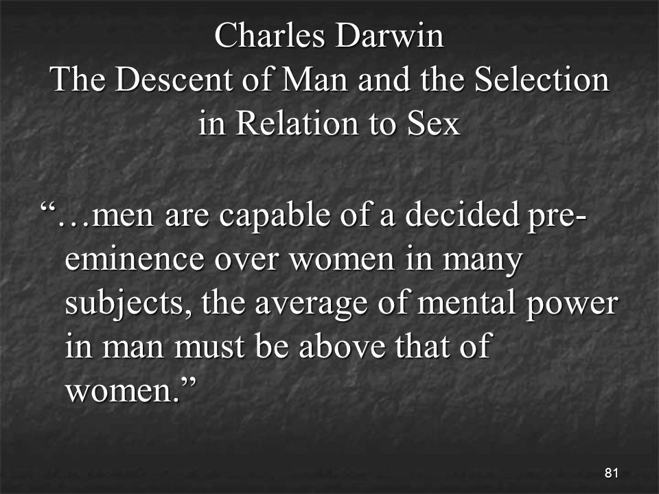 81 Charles Darwin The Descent of Man and the Selection in Relation to Sex …men are capable of a decided pre- eminence over women in many subjects, the average of mental power in man must be above that of women.