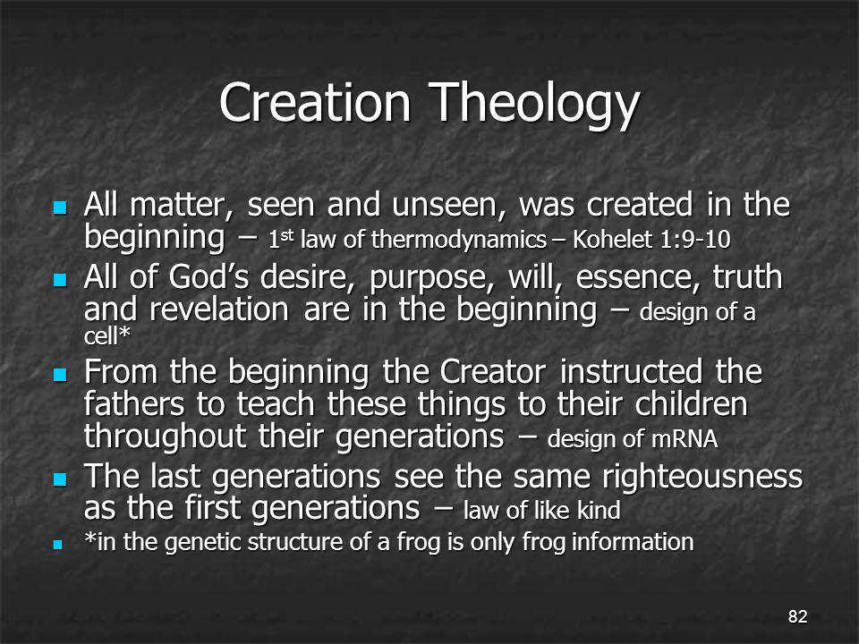 82 Creation Theology All matter, seen and unseen, was created in the beginning – 1 st law of thermodynamics – Kohelet 1:9-10 All matter, seen and unseen, was created in the beginning – 1 st law of thermodynamics – Kohelet 1:9-10 All of God's desire, purpose, will, essence, truth and revelation are in the beginning – design of a cell* All of God's desire, purpose, will, essence, truth and revelation are in the beginning – design of a cell* From the beginning the Creator instructed the fathers to teach these things to their children throughout their generations – design of mRNA From the beginning the Creator instructed the fathers to teach these things to their children throughout their generations – design of mRNA The last generations see the same righteousness as the first generations – law of like kind The last generations see the same righteousness as the first generations – law of like kind *in the genetic structure of a frog is only frog information *in the genetic structure of a frog is only frog information