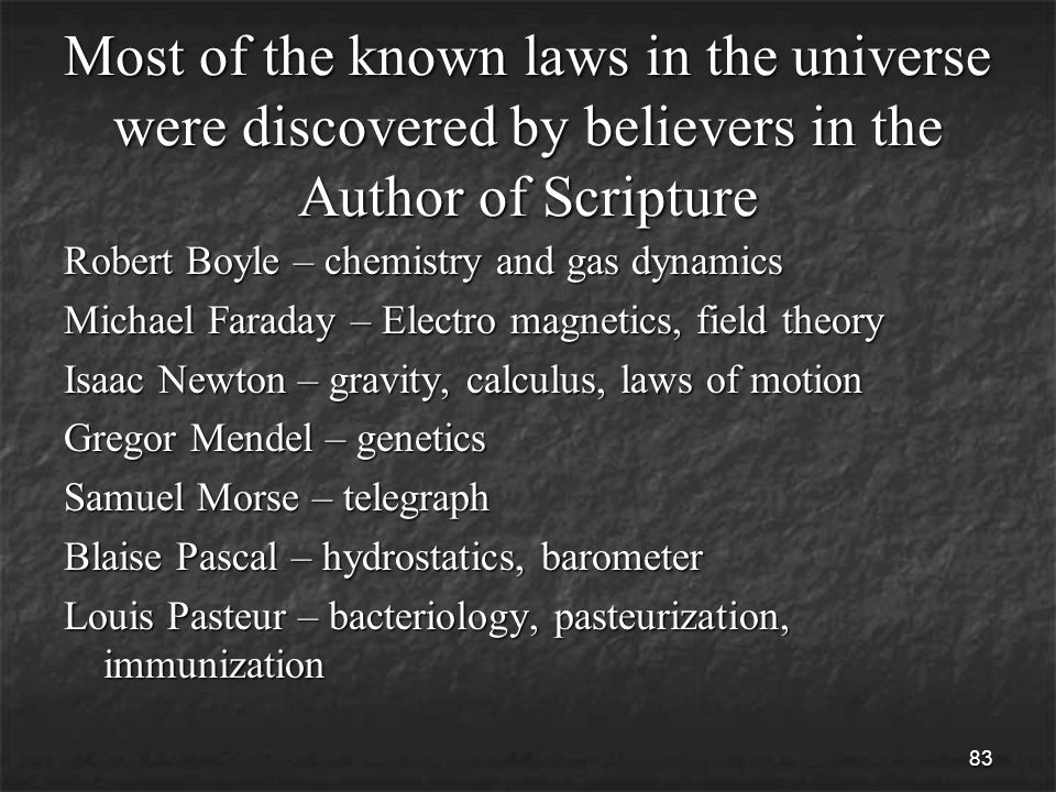 83 Most of the known laws in the universe were discovered by believers in the Author of Scripture Robert Boyle – chemistry and gas dynamics Michael Faraday – Electro magnetics, field theory Isaac Newton – gravity, calculus, laws of motion Gregor Mendel – genetics Samuel Morse – telegraph Blaise Pascal – hydrostatics, barometer Louis Pasteur – bacteriology, pasteurization, immunization