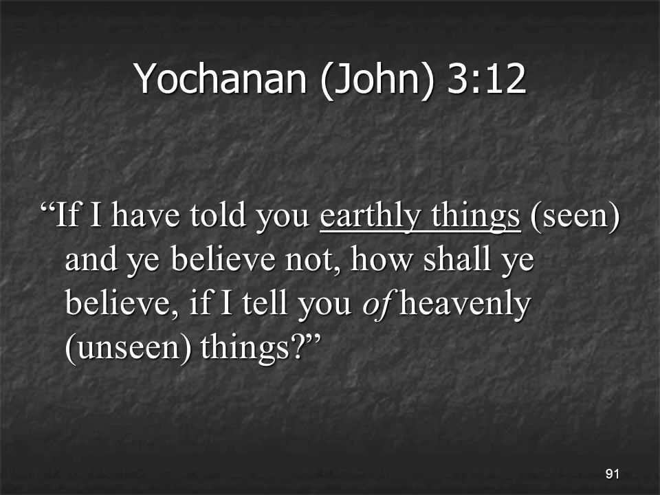 91 Yochanan (John) 3:12 If I have told you earthly things (seen) and ye believe not, how shall ye believe, if I tell you of heavenly (unseen) things