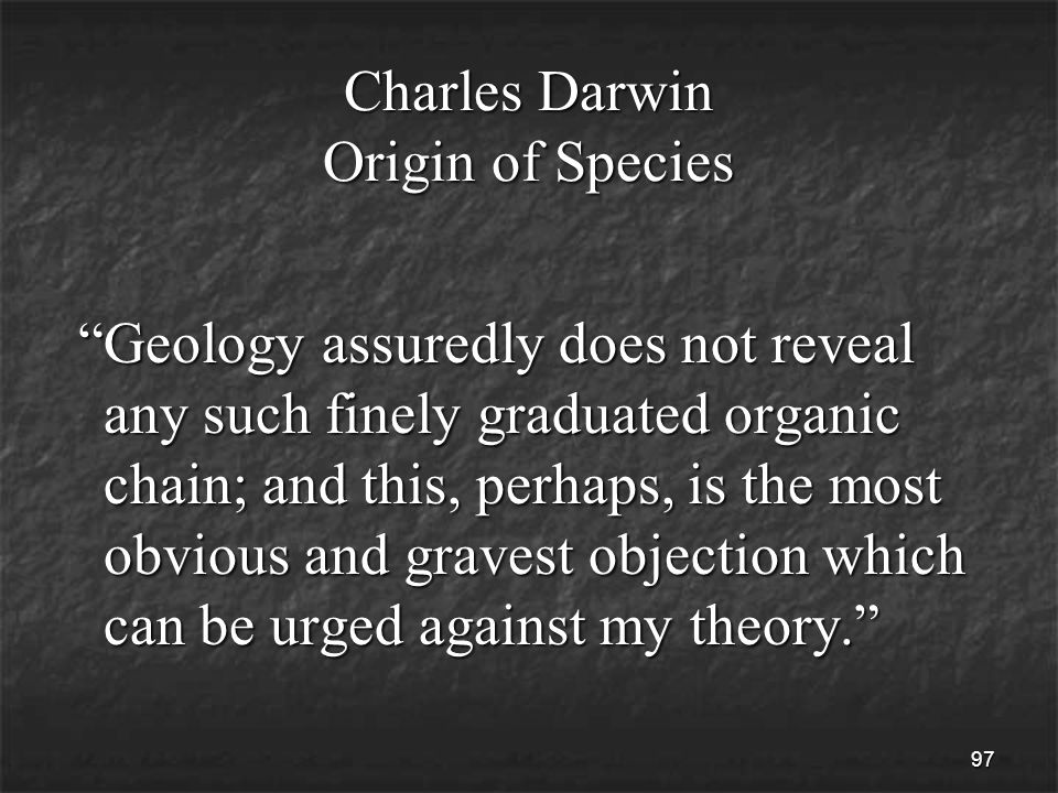 97 Charles Darwin Origin of Species Geology assuredly does not reveal any such finely graduated organic chain; and this, perhaps, is the most obvious and gravest objection which can be urged against my theory. Geology assuredly does not reveal any such finely graduated organic chain; and this, perhaps, is the most obvious and gravest objection which can be urged against my theory.