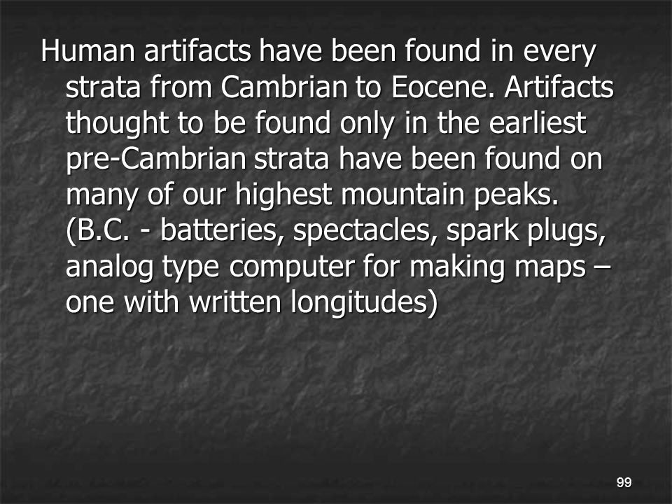 99 Human artifacts have been found in every strata from Cambrian to Eocene.
