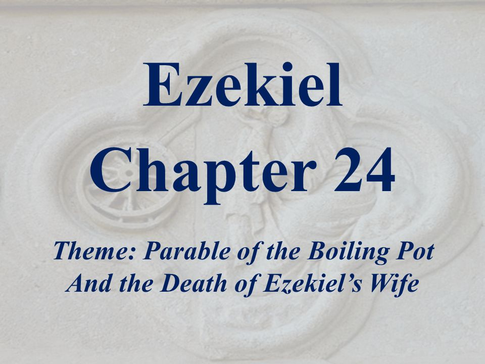 Ezekiel Chapter 24 Theme: Parable of the Boiling Pot And the Death of Ezekiel's Wife