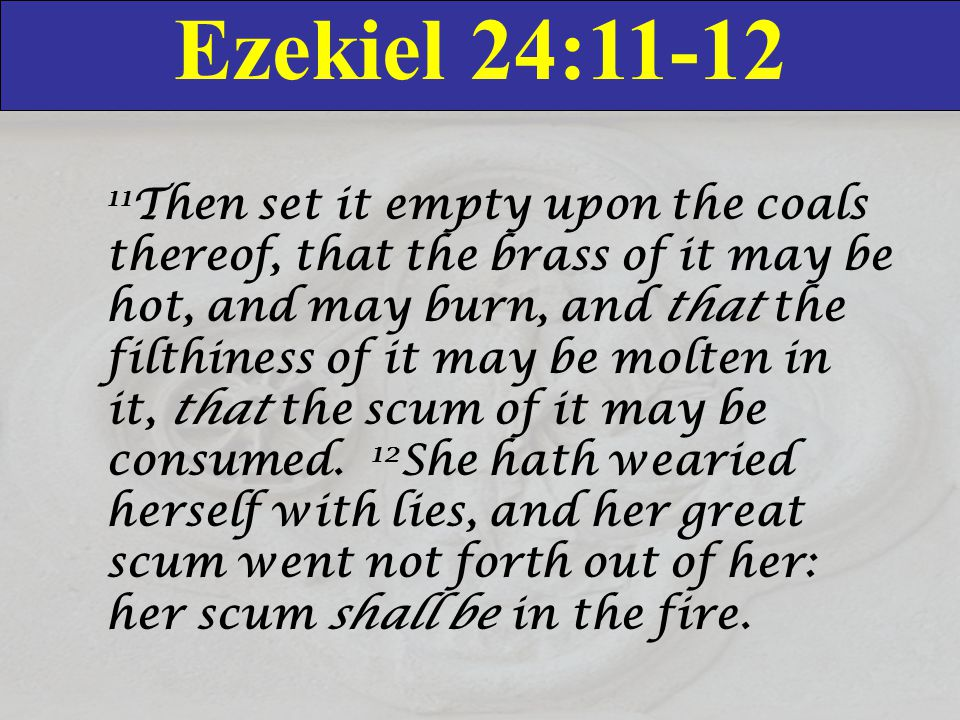Ezekiel 24:11-12 11 Then set it empty upon the coals thereof, that the brass of it may be hot, and may burn, and that the filthiness of it may be molt