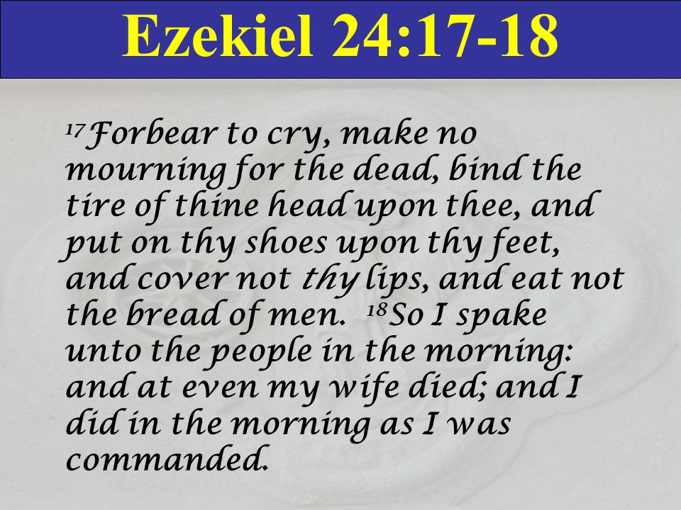 Ezekiel 24:17-18 17 Forbear to cry, make no mourning for the dead, bind the tire of thine head upon thee, and put on thy shoes upon thy feet, and cove