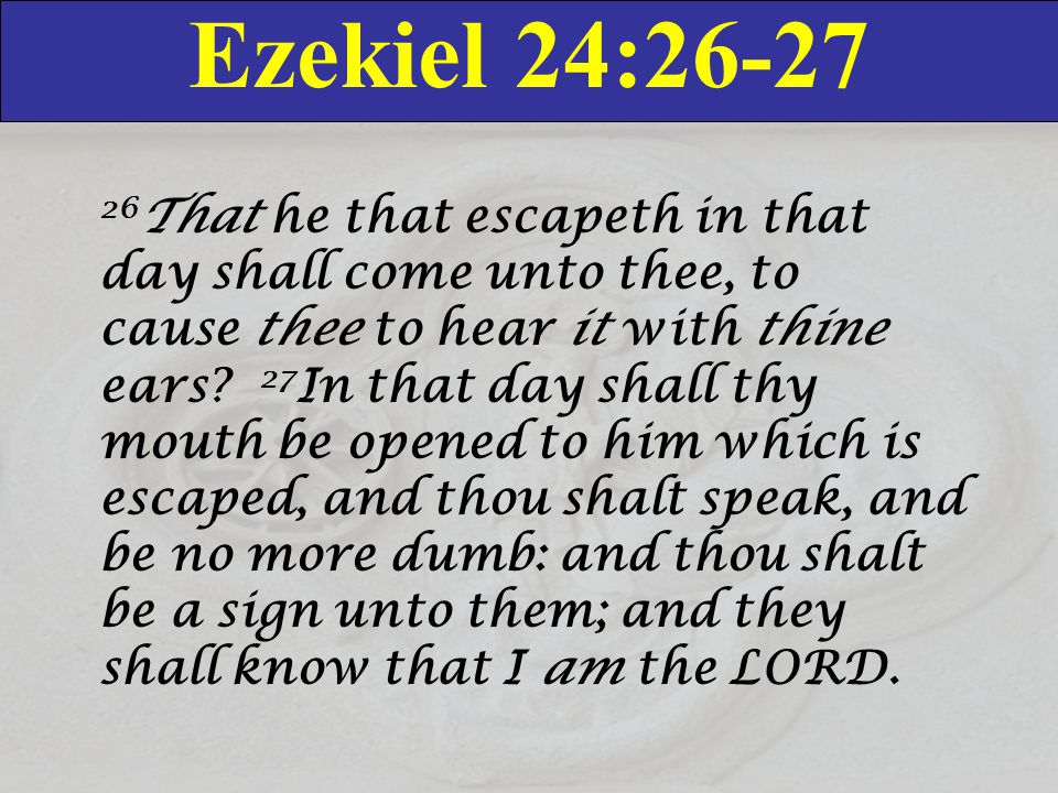 Ezekiel 24:26-27 26 That he that escapeth in that day shall come unto thee, to cause thee to hear it with thine ears? 27 In that day shall thy mouth b