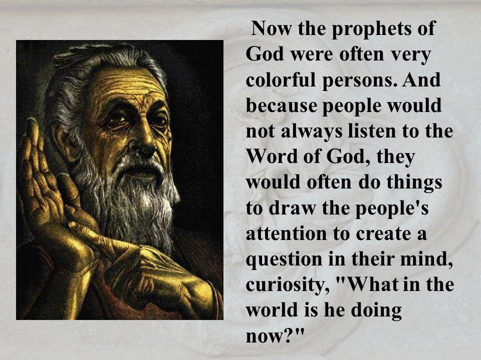 Now the prophets of God were often very colorful persons. And because people would not always listen to the Word of God, they would often do things to
