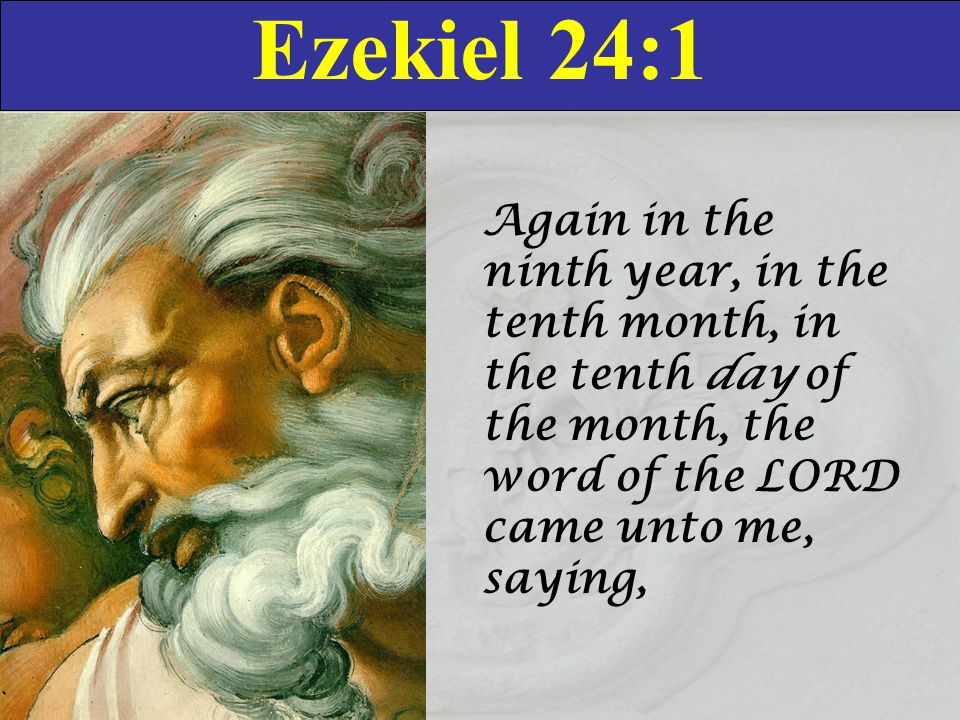 Ezekiel 24:1 Again in the ninth year, in the tenth month, in the tenth day of the month, the word of the LORD came unto me, saying,