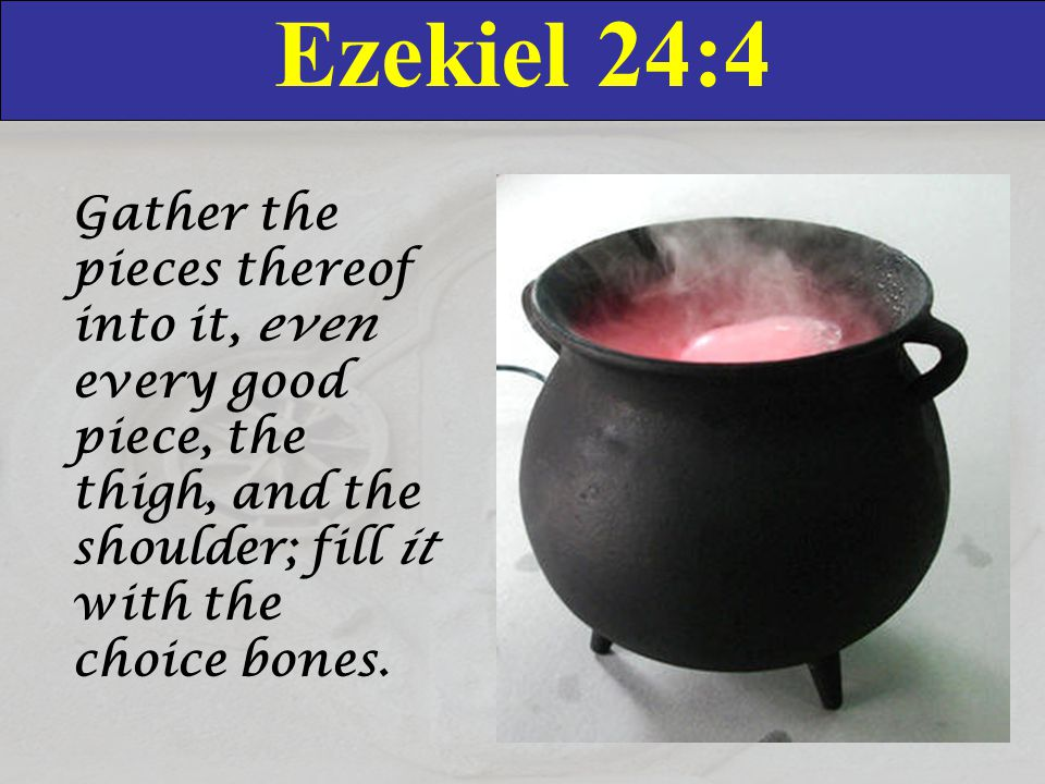 Ezekiel 24:5-6 5 Take the choice of the flock, and burn also the bones under it, and make it boil well, and let them see the bones of it therein.