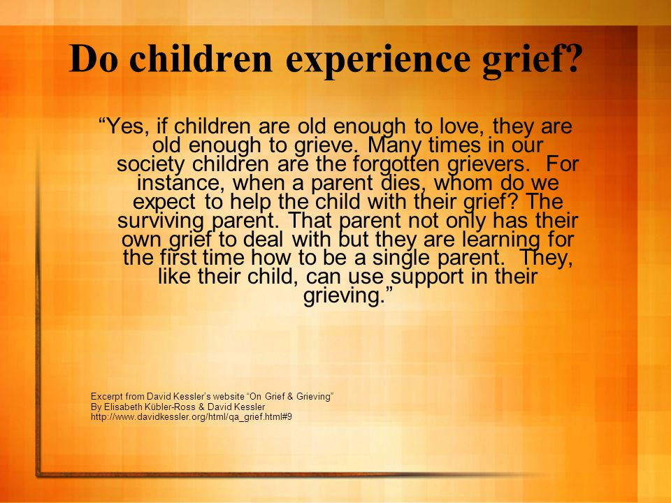 """Do children experience grief? """"Yes, if children are old enough to love, they are old enough to grieve. Many times in our society children are the forg"""