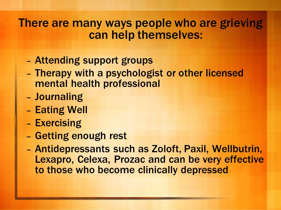 There are many ways people who are grieving can help themselves: – Attending support groups – Therapy with a psychologist or other licensed mental hea
