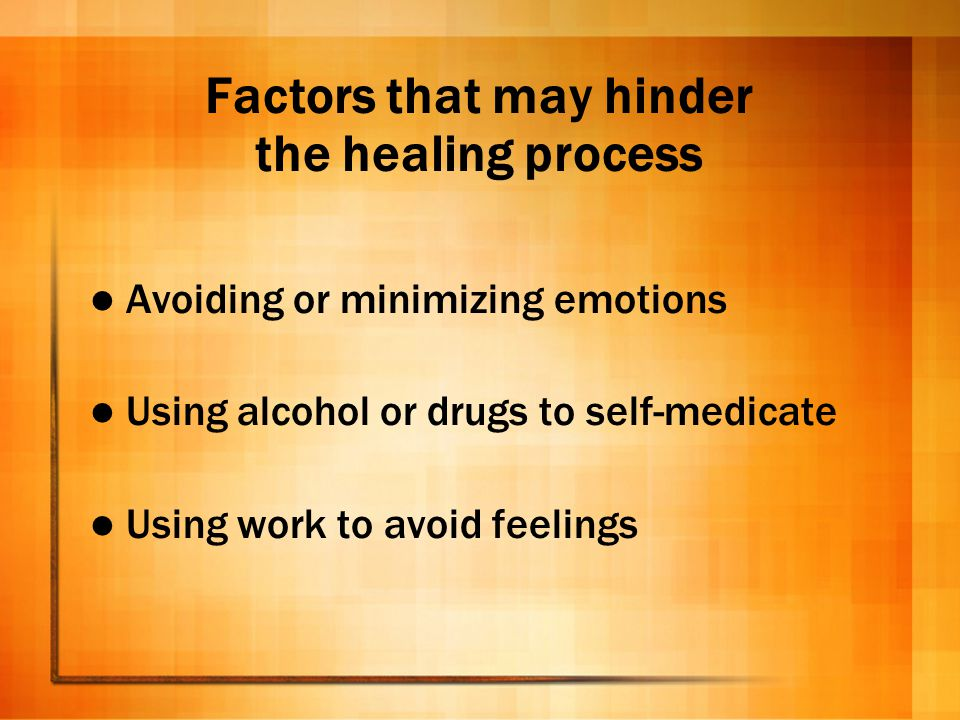 Factors that may hinder the healing process Avoiding or minimizing emotions Using alcohol or drugs to self-medicate Using work to avoid feelings