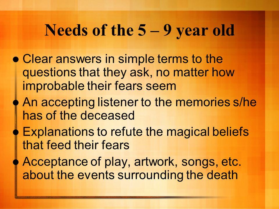 Needs of the 5 – 9 year old Clear answers in simple terms to the questions that they ask, no matter how improbable their fears seem An accepting liste
