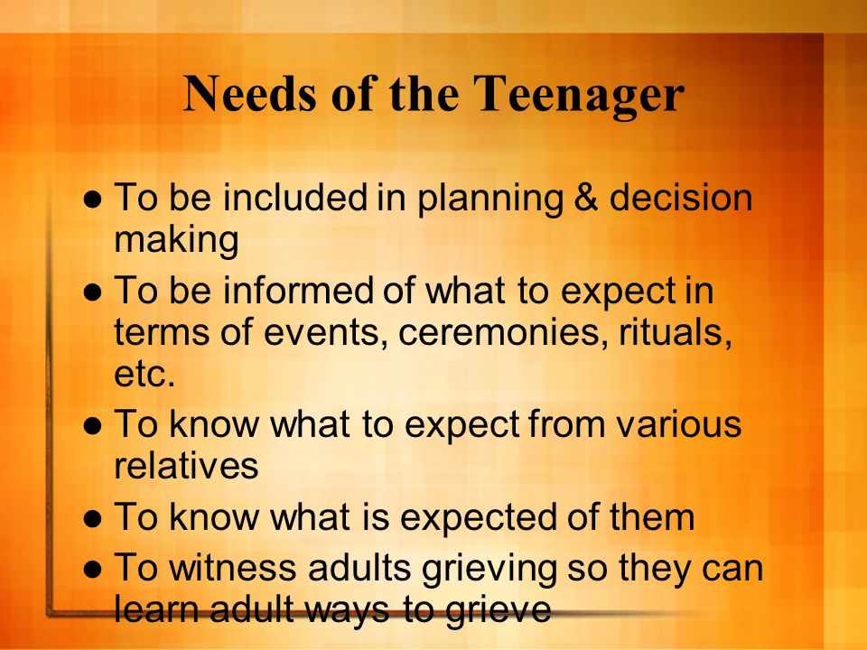 Needs of the Teenager To be included in planning & decision making To be informed of what to expect in terms of events, ceremonies, rituals, etc. To k