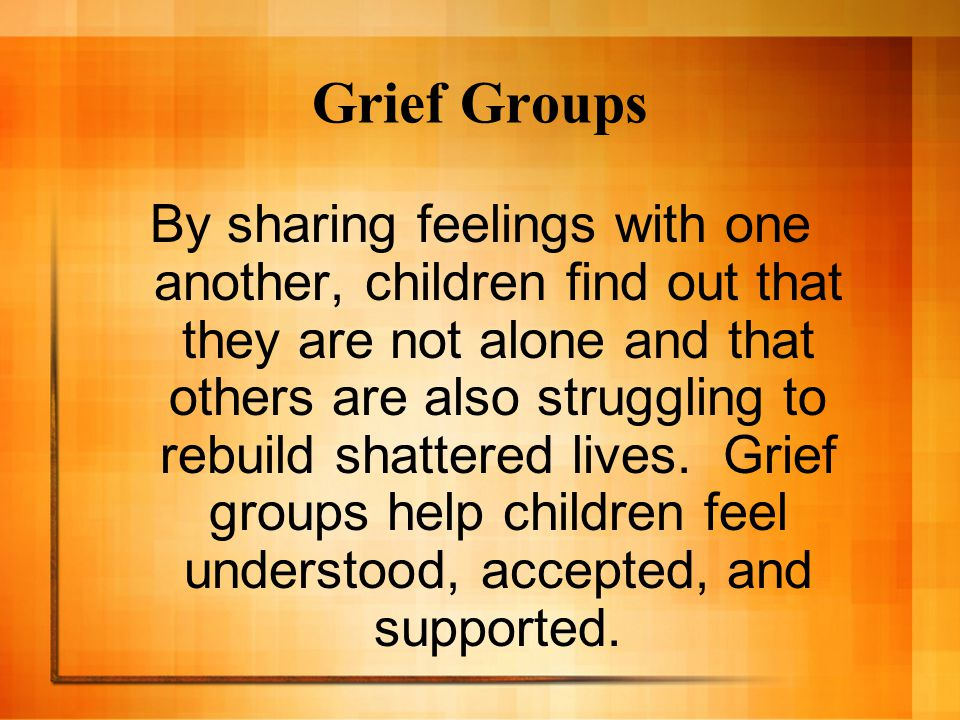 Grief Groups By sharing feelings with one another, children find out that they are not alone and that others are also struggling to rebuild shattered