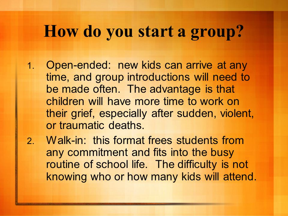 How do you start a group? 1. Open-ended: new kids can arrive at any time, and group introductions will need to be made often. The advantage is that ch