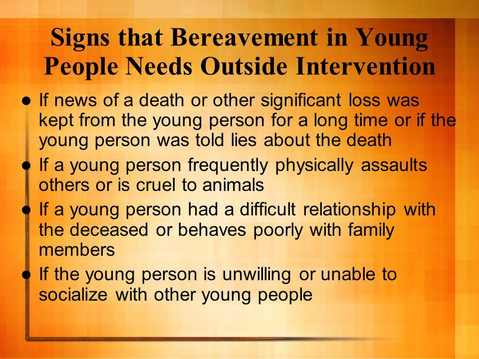 Signs that Bereavement in Young People Needs Outside Intervention If news of a death or other significant loss was kept from the young person for a lo