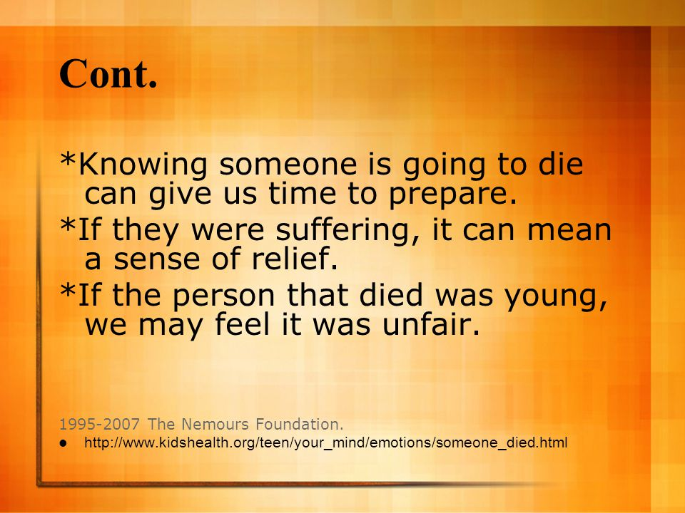 Cont. *Knowing someone is going to die can give us time to prepare. *If they were suffering, it can mean a sense of relief. *If the person that died w