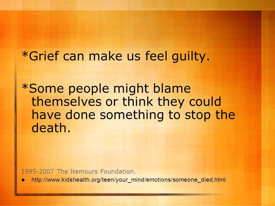 *Grief can make us feel guilty. *Some people might blame themselves or think they could have done something to stop the death. 1995-2007 The Nemours F