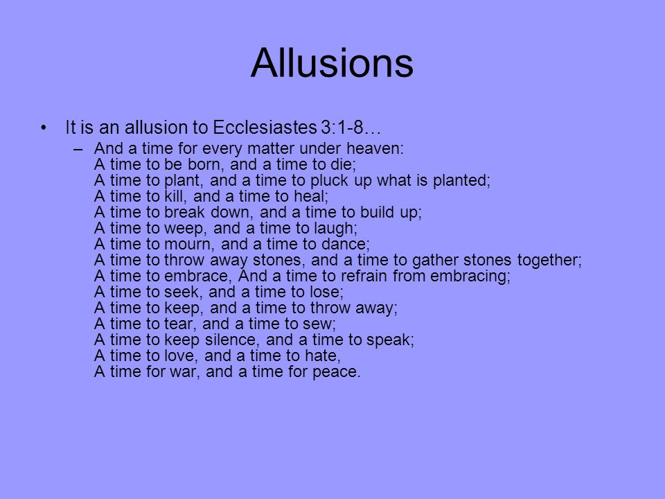 Allusions It is an allusion to Ecclesiastes 3:1-8… –And a time for every matter under heaven: A time to be born, and a time to die; A time to plant, and a time to pluck up what is planted; A time to kill, and a time to heal; A time to break down, and a time to build up; A time to weep, and a time to laugh; A time to mourn, and a time to dance; A time to throw away stones, and a time to gather stones together; A time to embrace, And a time to refrain from embracing; A time to seek, and a time to lose; A time to keep, and a time to throw away; A time to tear, and a time to sew; A time to keep silence, and a time to speak; A time to love, and a time to hate, A time for war, and a time for peace.