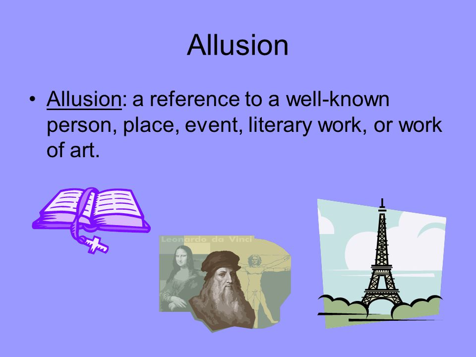 Allusion Allusion: a reference to a well-known person, place, event, literary work, or work of art.