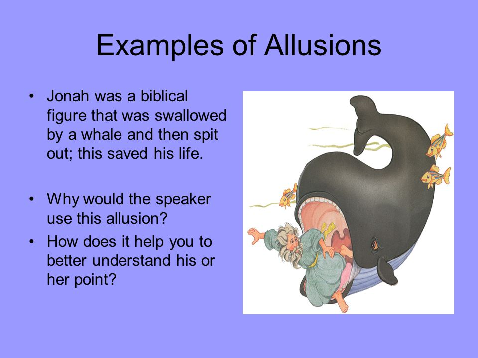 Examples of Allusions Jonah was a biblical figure that was swallowed by a whale and then spit out; this saved his life.