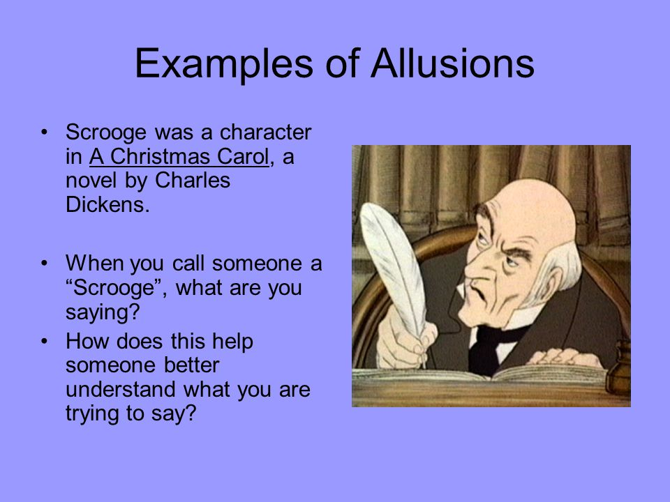 Examples of Allusions Scrooge was a character in A Christmas Carol, a novel by Charles Dickens.
