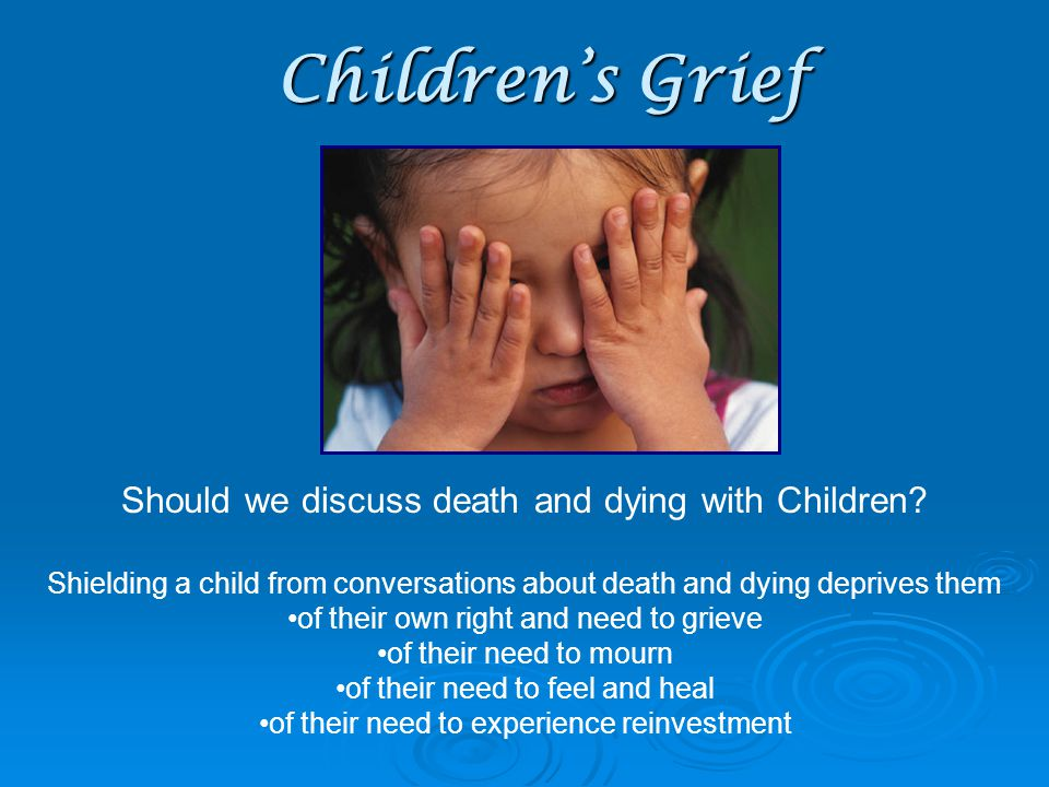 Children's Grief Concepts 6-9 years LM Aldrich, William Worden, Dan Schaefer, Christine Lyons Understanding: Clearer Comprehending that they can die too; begin to question biology of death Begins to fear Death; realize that death is final; people they love can Reactions: Highly emotional Crying, high anxiety, anger, cranky, aggression, hyperactivity Decline in school performance, involvement Greif reactions ebb and flow; less willing to talk about death More fearful questions and thoughts about what will happen if… NEED: Honesty Refrain from using cliché s Respond passionately; be responsive without judgment Reassurances with clear expectations of appropriate behavior Use of art and stories Objective: Acknowledge Needs of Grieving Children