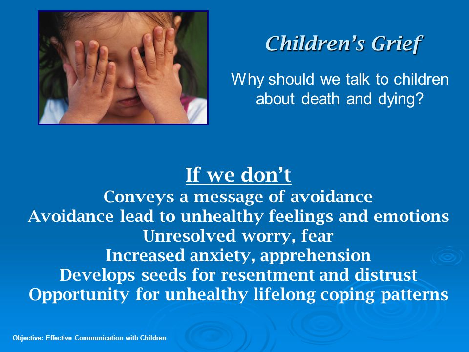 Children's Grief Concepts 9 - 12 years Objective: Acknowledge Needs of Grieving Children This age concentrates on the disruption death causes. Do we have to move because daddy died? Now grandpa won't be able to take me fishing .