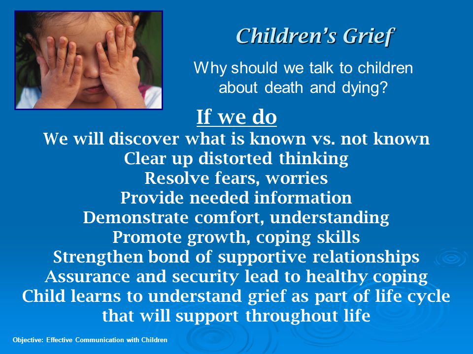 Children's Grief Concepts 9 -12 years LM Aldrich, William Worden, Dan Schaefer, Christine Lyons Objective: Acknowledge Needs of Grieving Children Understanding: Death is very personal A more realistic view of death; can differentiate between dead and alive Increased curiosity / research about biological aspects of death Begin to understand that death is forever Reactions: Separation Anxiety Fear, reluctant to leave safe adults or home Boys may lose some manual skills; aggression appears hostile Anger, Guilt, Distancing, Anxious, Worried, Isolated Decline in performance, grades, involvement NEED: Permission with appropriate expectations Give compassionate answers, comfort, reassurance Permission to vent feelings; provide honest explanation of death Listen attentively, Use appropriate touch (with permission) Include in discussion of ways to honor & remember loved one