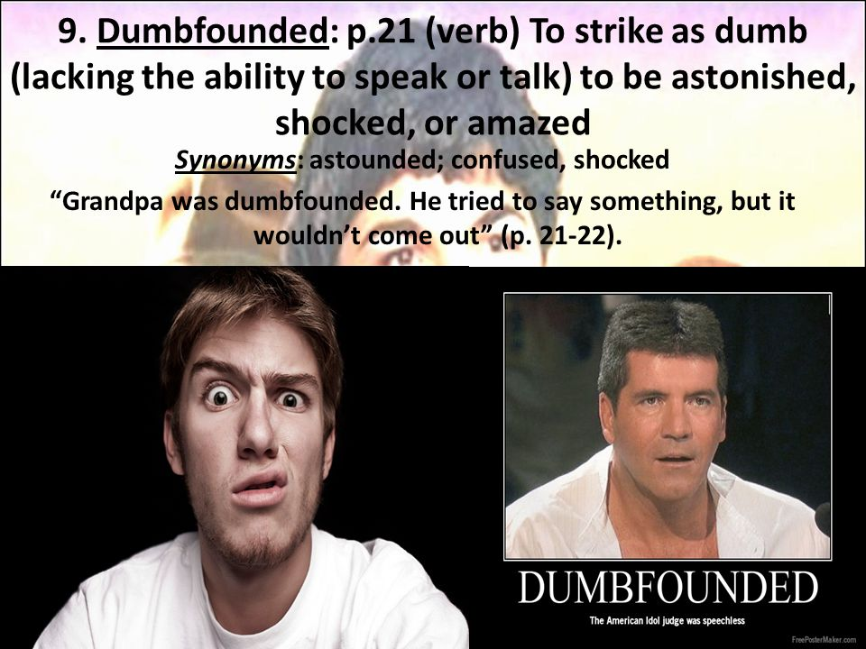 9. Dumbfounded: p.21 (verb) To strike as dumb (lacking the ability to speak or talk) to be astonished, shocked, or amazed Synonyms: astounded; confuse