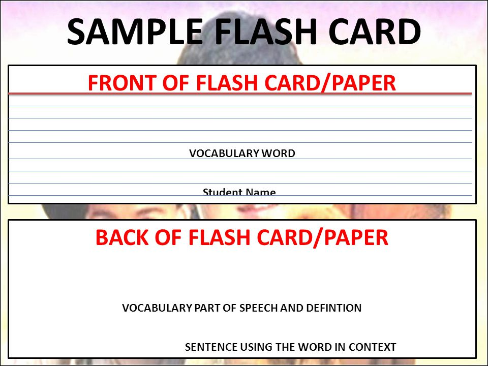 SAMPLE FLASH CARD FRONT OF FLASH CARD/PAPER VOCABULARY WORD Student Name BACK OF FLASH CARD/PAPER VOCABULARY PART OF SPEECH AND DEFINTION SENTENCE USING THE WORD IN CONTEXT