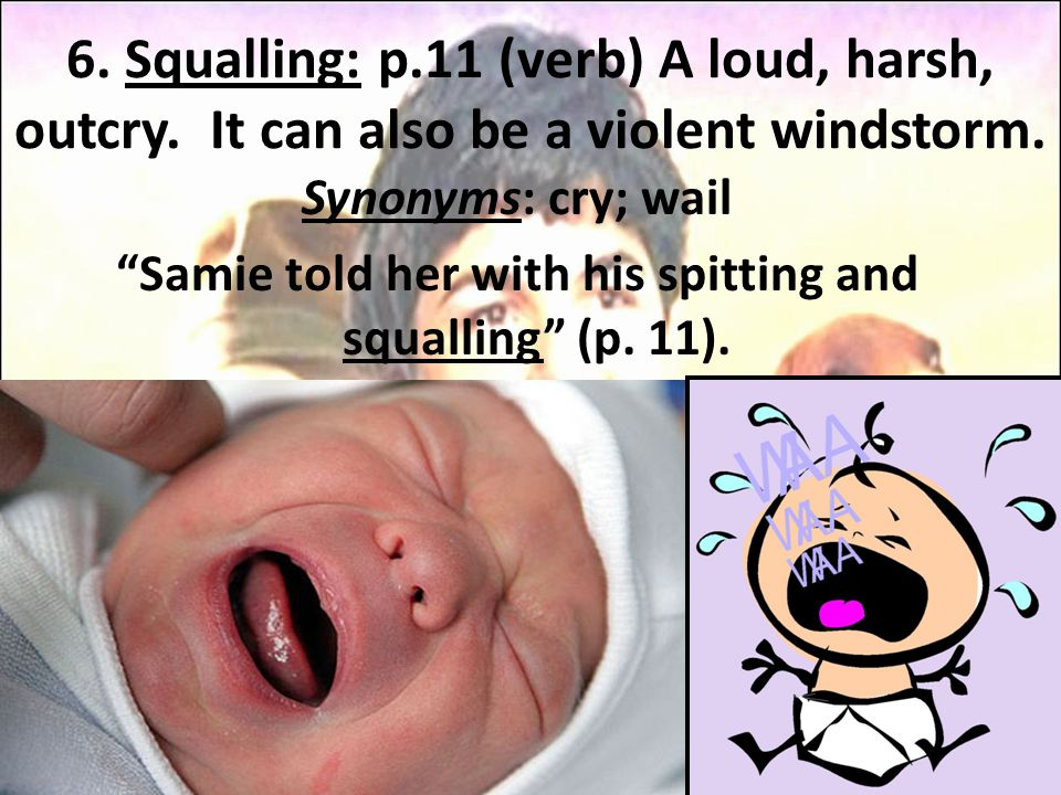"6. Squalling: p.11 (verb) A loud, harsh, outcry. It can also be a violent windstorm. Synonyms: cry; wail ""Samie told her with his spitting and squalli"