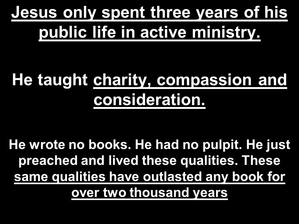 Jesus only spent three years of his public life in active ministry. He taught charity, compassion and consideration. He wrote no books. He had no pulp