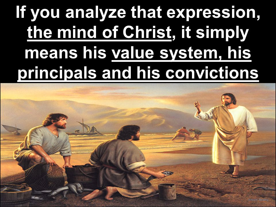 If you analyze that expression, the mind of Christ, it simply means his value system, his principals and his convictions