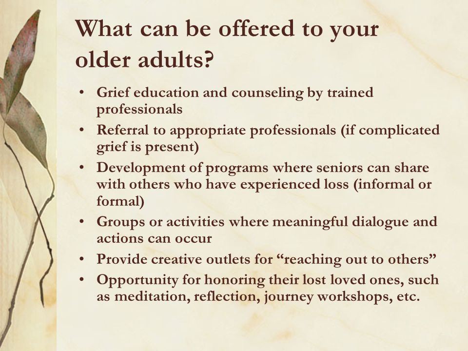 What can be offered to your older adults? Grief education and counseling by trained professionals Referral to appropriate professionals (if complicate