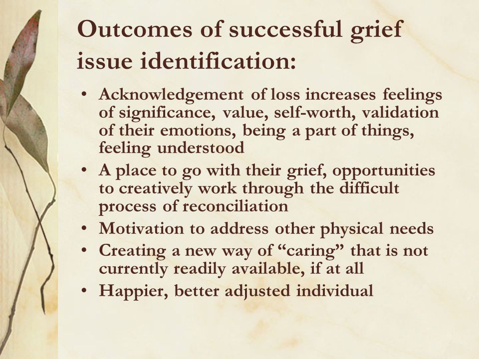Outcomes of successful grief issue identification: Acknowledgement of loss increases feelings of significance, value, self-worth, validation of their emotions, being a part of things, feeling understood A place to go with their grief, opportunities to creatively work through the difficult process of reconciliation Motivation to address other physical needs Creating a new way of caring that is not currently readily available, if at all Happier, better adjusted individual
