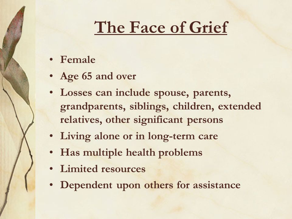 The Face of Grief Female Age 65 and over Losses can include spouse, parents, grandparents, siblings, children, extended relatives, other significant p