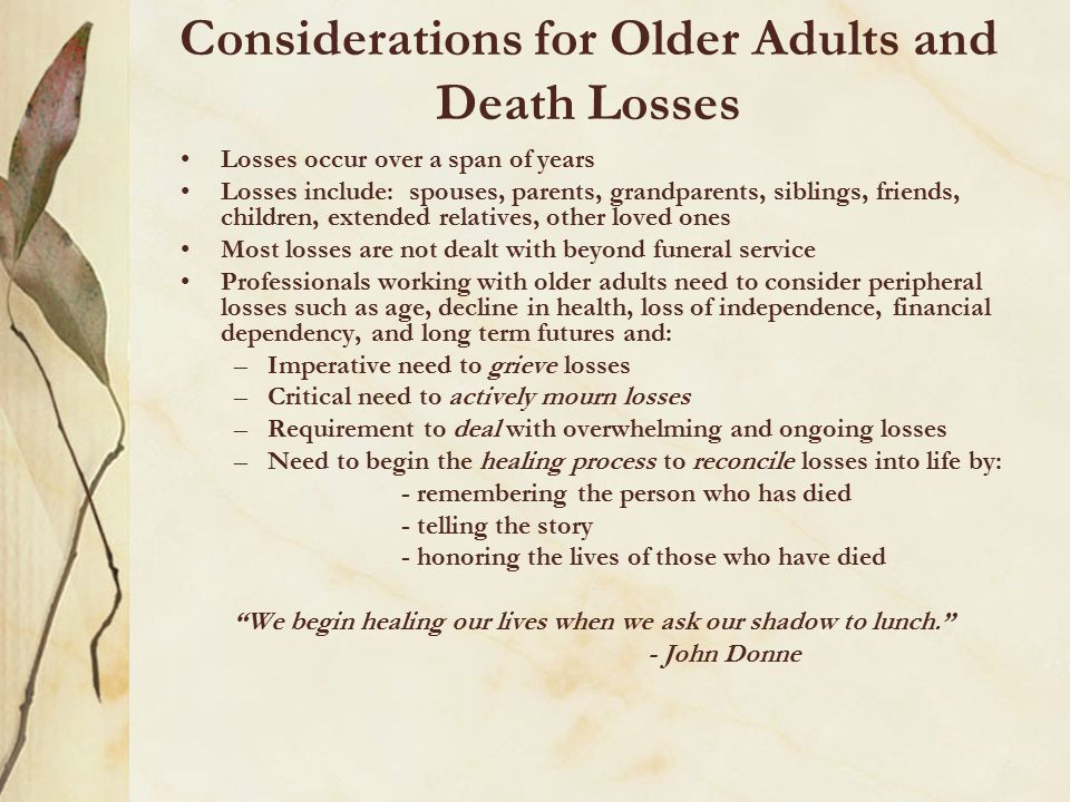 Older adults with multiple death losses need to know: It is not their fault for difficulties with their coping skills They must seek help for all their losses, regardless of when they occurred The differences between grief and mourning To recognize the need to find their own via dolorosa They must seek a safe place to share their feelings That each person's grief journey is as unique as their fingerprint And, finally, healing from grief takes time and hard work