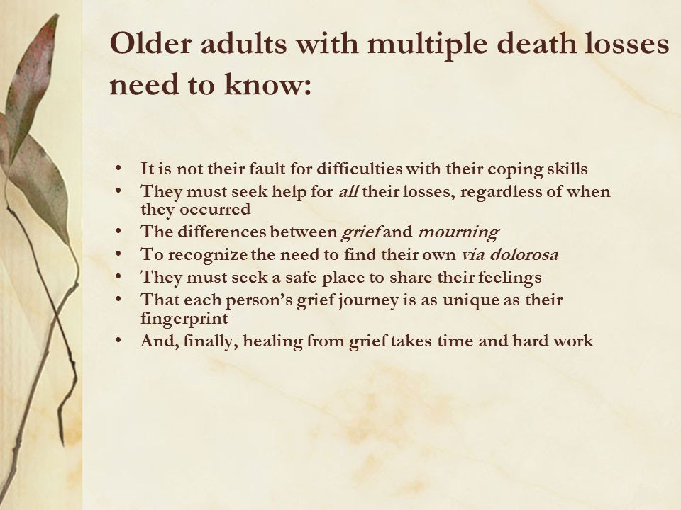 Older adults with multiple death losses need to know: It is not their fault for difficulties with their coping skills They must seek help for all thei