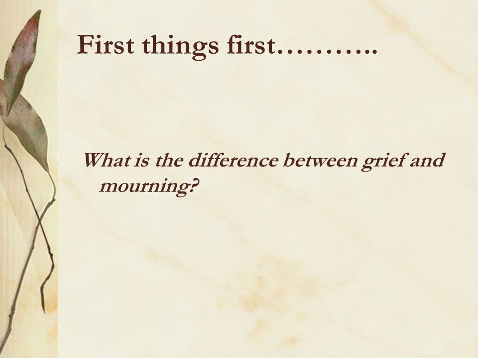 First things first……….. What is the difference between grief and mourning?