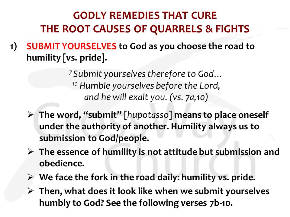 GODLY REMEDIES THAT CURE THE ROOT CAUSES OF QUARRELS & FIGHTS 1)SUBMIT YOURSELVES to God as you choose the road to humility [vs.