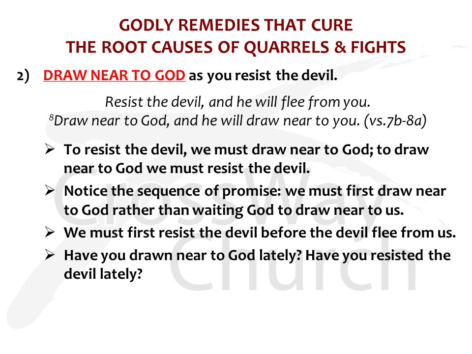 GODLY REMEDIES THAT CURE THE ROOT CAUSES OF QUARRELS & FIGHTS 2)DRAW NEAR TO GOD as you resist the devil. Resist the devil, and he will flee from you.