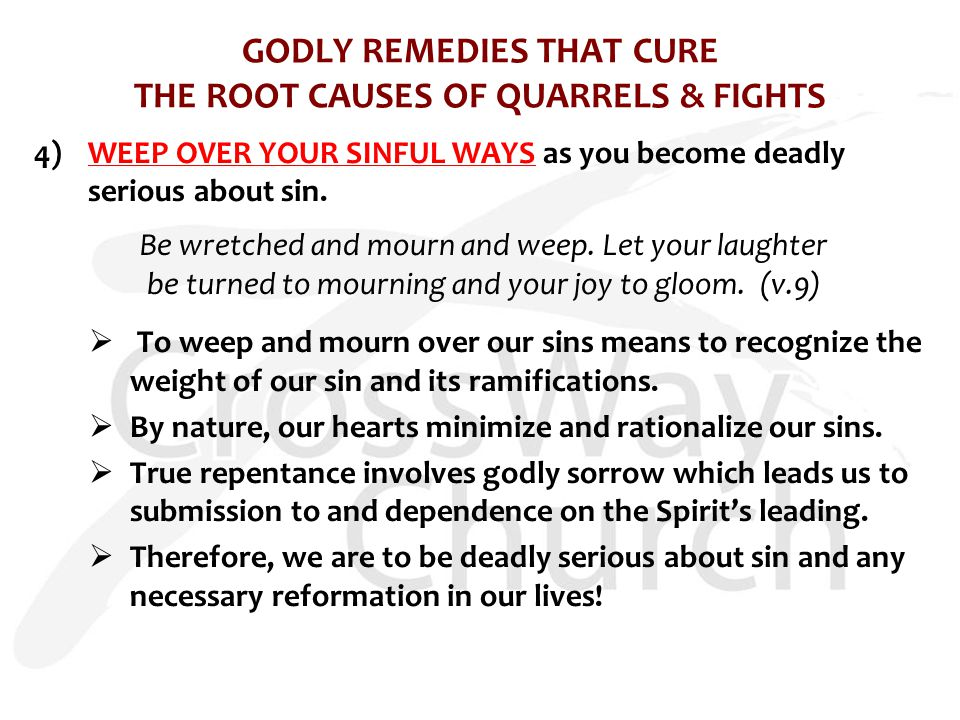 GODLY REMEDIES THAT CURE THE ROOT CAUSES OF QUARRELS & FIGHTS 4)WEEP OVER YOUR SINFUL WAYS as you become deadly serious about sin. Be wretched and mou