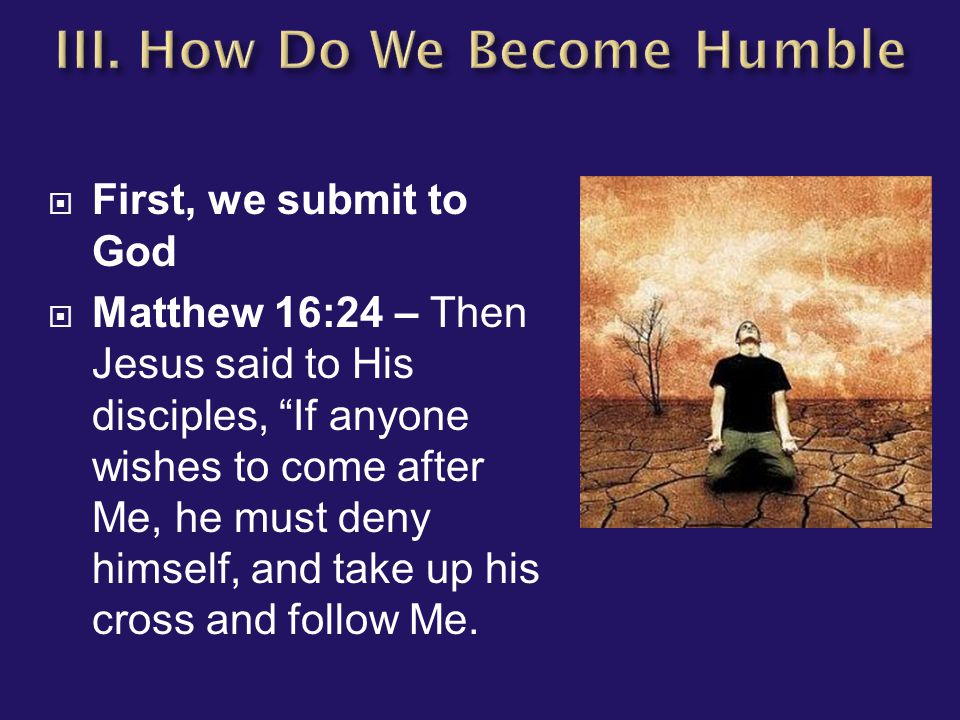 " First, we submit to God  Matthew 16:24 – Then Jesus said to His disciples, ""If anyone wishes to come after Me, he must deny himself, and take up hi"